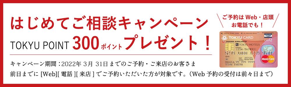 |好評開催中|はじめてご相談キャンペーンTOKYU POINT 300ポイントプレゼント!